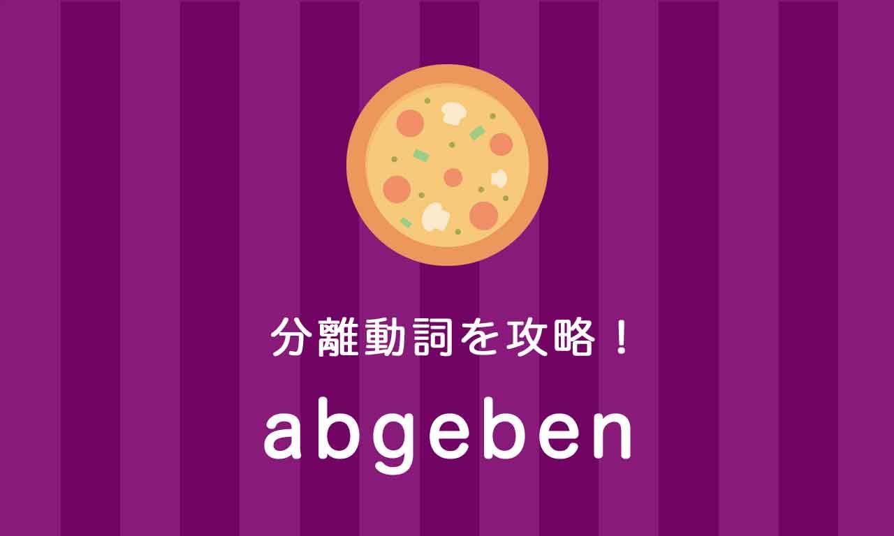 【abgeben】ドイツ語の分離動詞を攻略する
