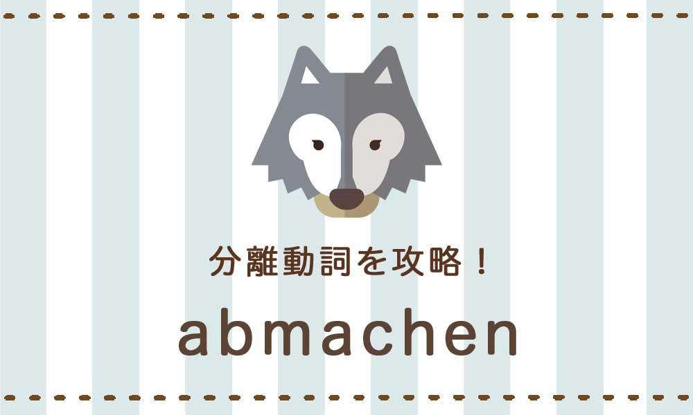 【abmachen】ドイツ語の分離動詞を攻略する