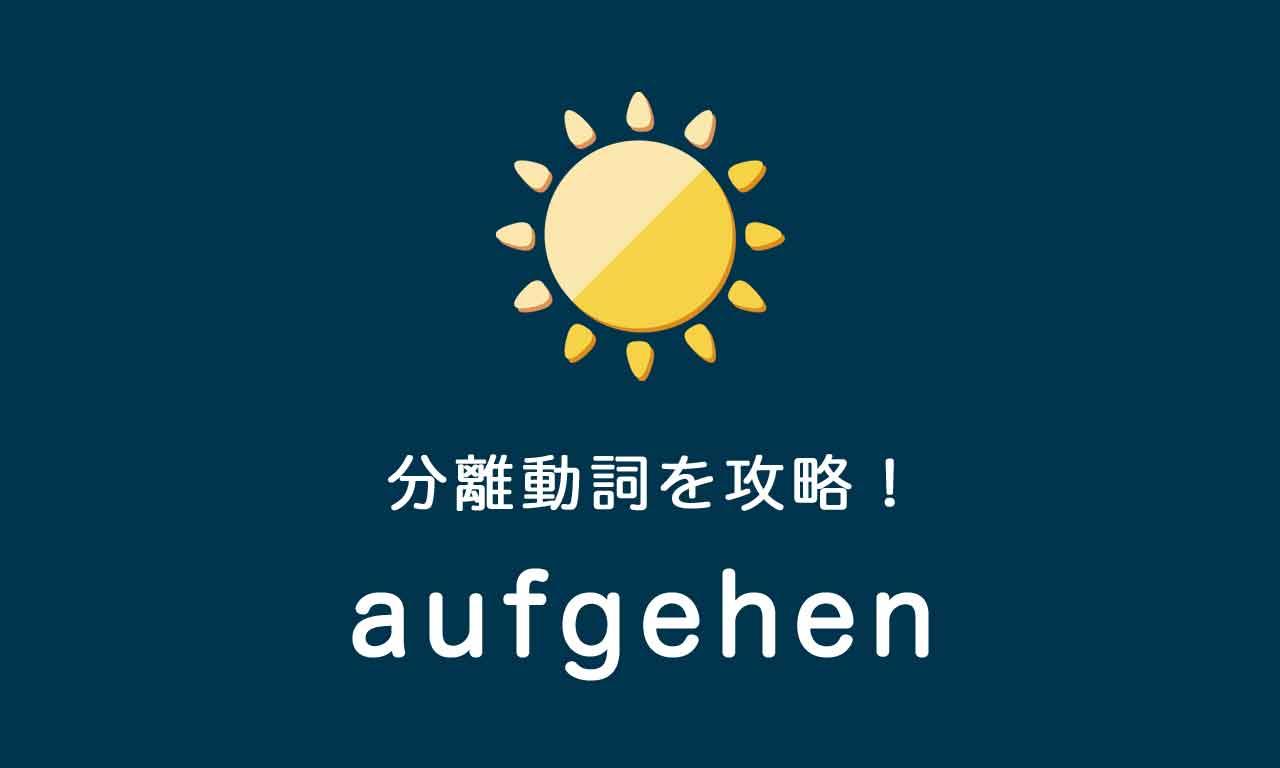 【aufgehen】ドイツ語の分離動詞を攻略する